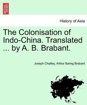 The Colonisation of Indo-China. Translated ... by A. B. Brabant.