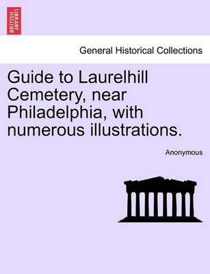Guide to Laurelhill Cemetery, Near Philadelphia, with Numerous Illustrations.