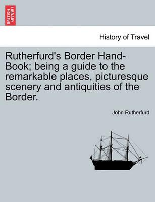 Rutherfurd's Border Hand-Book; Being a Guide to the Remarkable Places, Picturesque Scenery and Antiquities of the Border.