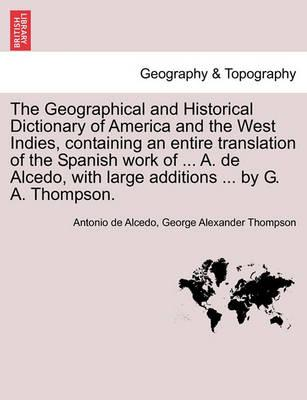 The Geographical and Historical Dictionary of America and the West Indies, Containing an Entire Translation of the Spanish Work of ... A. de Alcedo, with Large Additions ... by G. A. Thompson.