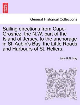Sailing Directions from Cape-Grosnez, the N.W. Part of the Island of Jersey, to the Anchorage in St. Aubin's Bay, the Little Roads and Harbours of St. Heliers.