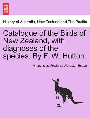 Catalogue of the Birds of New Zealand, with Diagnoses of the Species. by F. W. Hutton.
