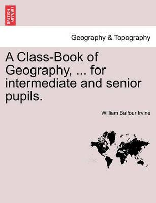 A Class-Book of Geography, ... for Intermediate and Senior Pupils.