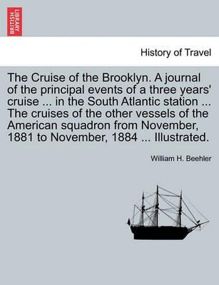 The Cruise of the Brooklyn. a Journal of the Principal Events of a Three Years' Cruise ... in the South Atlantic Station ... the Cruises of the Other Vessels of the American Squadron from November, 1881 to November, 1884 ... Illustrated.