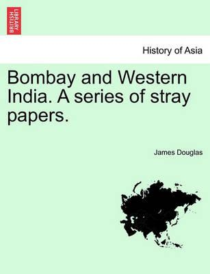 Bombay and Western India. a Series of Stray Papers. Volume I