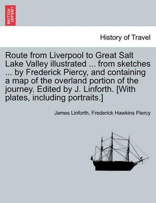 Route from Liverpool to Great Salt Lake Valley Illustrated ... from Sketches ... by Frederick Piercy, and Containing a Map of the Overland Portion of the Journey. Edited by J. Linforth. [With Plates, Including Portraits.]
