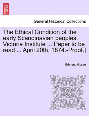 The Ethical Condition of the Early Scandinavian Peoples. Victoria Institute ... Paper to Be Read ... April 20th, 1874.-Proof.]