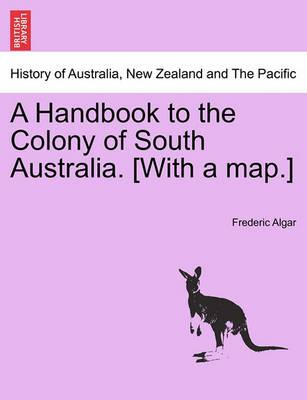 A Handbook to the Colony of South Australia. [With a Map.] Edition, 1870