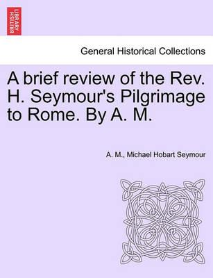 A Brief Review of the REV. H. Seymour's Pilgrimage to Rome. by A. M.