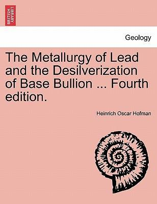 The Metallurgy of Lead and the Desilverization of Base Bullion ... Fourth Edition.