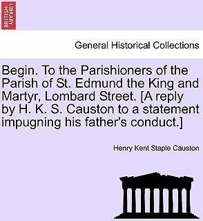 Begin. to the Parishioners of the Parish of St. Edmund the King and Martyr, Lombard Street. [A Reply by H. K. S. Causton to a Statement Impugning His Father's Conduct.]