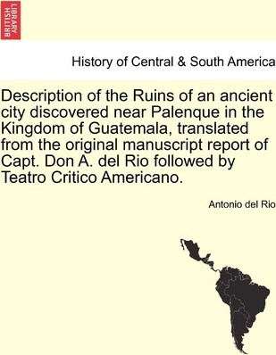 Description of the Ruins of an Ancient City Discovered Near Palenque in the Kingdom of Guatemala, Translated from the Original Manuscript Report of Capt. Don A. del Rio Followed by Teatro Critico Americano.