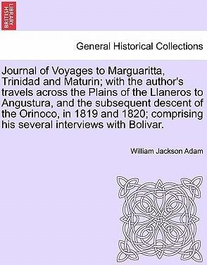 Journal of Voyages to Marguaritta, Trinidad and Maturin; With the Author's Travels Across the Plains of the Llaneros to Angustura, and the Subsequent Descent of the Orinoco, in 1819 and 1820; Comprising His Several Interviews with Bolivar.