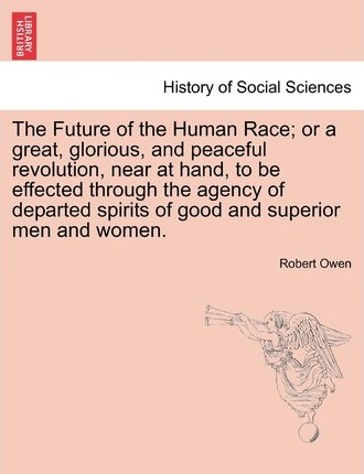 The Future of the Human Race; Or a Great, Glorious, and Peaceful Revolution, Near at Hand, to Be Effected Through the Agency of Departed Spirits of Good and Superior Men and Women.