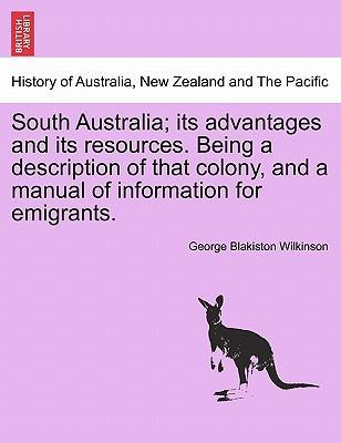 South Australia; Its Advantages and Its Resources. Being a Description of That Colony, and a Manual of Information for Emigrants.