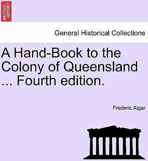 A Hand-Book to the Colony of Queensland ... Fourth Edition.