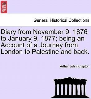 Diary from November 9, 1876 to January 9, 1877; Being an Account of a Journey from London to Palestine and Back.