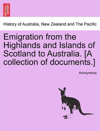 Emigration from the Highlands and Islands of Scotland to Australia. [A Collection of Documents.]
