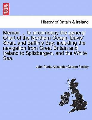 Memoir ... to Accompany the General Chart of the Northern Ocean, Davis' Strait, and Baffin's Bay; Including the Navigation from Great Britain and Ireland to Spitzbergen, and the White Sea.