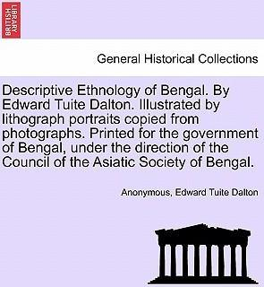 Descriptive Ethnology of Bengal. by Edward Tuite Dalton. Illustrated by Lithograph Portraits Copied from Photographs. Printed for the Government of Bengal, Under the Direction of the Council of the Asiatic Society of Bengal.