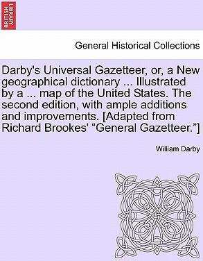 """Darby's Universal Gazetteer, Or, a New Geographical Dictionary ... Illustrated by a ... Map of the United States. the Second Edition, with Ample Additions and Improvements. [Adapted from Richard Brookes' """"General Gazetteer.""""]"""