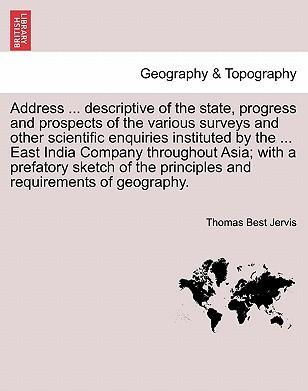 Address ... Descriptive of the State, Progress and Prospects of the Various Surveys and Other Scientific Enquiries Instituted by the ... East India Company Throughout Asia; With a Prefatory Sketch of the Principles and Requirements of Geography.