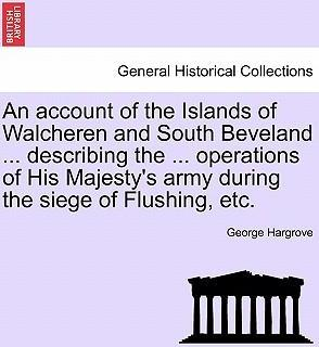 An Account of the Islands of Walcheren and South Beveland ... Describing the ... Operations of His Majesty's Army During the Siege of Flushing, Etc.