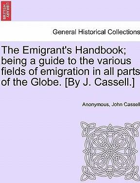 The Emigrant's Handbook; Being a Guide to the Various Fields of Emigration in All Parts of the Globe. [By J. Cassell.]