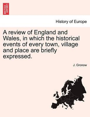A Review of England and Wales, in Which the Historical Events of Every Town, Village and Place Are Briefly Expressed.