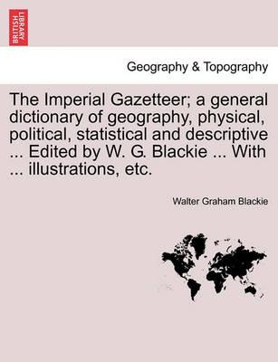 The Imperial Gazetteer; A General Dictionary of Geography, Physical, Political, Statistical and Descriptive ... Edited by W. G. Blackie ... with ... Illustrations, Etc. Part VII