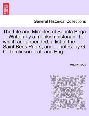 The Life and Miracles of Sancta Bega ... Written by a Monkish Historian. to Which Are Appended, a List of the Saint Bees Priors, and ... Notes