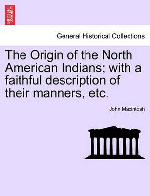 The Origin of the North American Indians; With a Faithful Description of Their Manners, Etc.