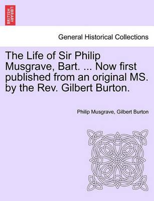 The Life of Sir Philip Musgrave, Bart. ... Now First Published from an Original Ms. by the REV. Gilbert Burton.