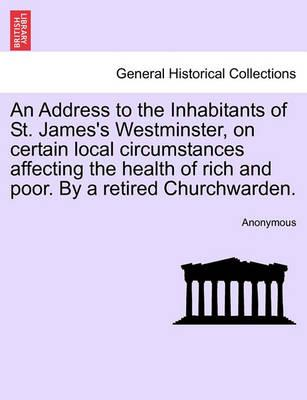 An Address to the Inhabitants of St. James's Westminster, on Certain Local Circumstances Affecting the Health of Rich and Poor. by a Retired Churchwarden.