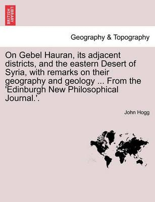 On Gebel Hauran, Its Adjacent Districts, and the Eastern Desert of Syria, with Remarks on Their Geography and Geology ... from the 'Edinburgh New Philosophical Journal.'.