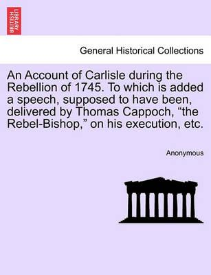 """An Account of Carlisle During the Rebellion of 1745. to Which Is Added a Speech, Supposed to Have Been, Delivered by Thomas Cappoch, """"The Rebel-Bishop,"""" on His Execution, Etc."""