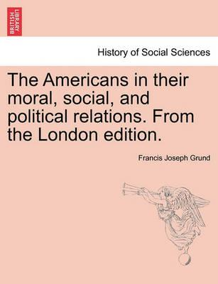 The Americans in Their Moral, Social, and Political Relations. from the London Edition.