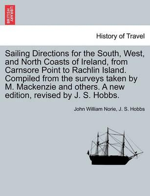 Sailing Directions for the South, West, and North Coasts of Ireland, from Carnsore Point to Rachlin Island. Compiled from the Surveys Taken by M. MacKenzie and Others. a New Edition, Revised by J. S. Hobbs.
