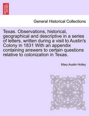 Texas. Observations, Historical, Geographical and Descriptive in a Series of Letters, Written During a Visit to Austin's Colony in 1831 with an Appendix Containing Answers to Certain Questions Relative to Colonization in Texas.