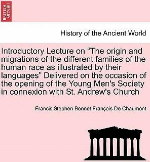 Introductory Lecture on the Origin and Migrations of the Different Families of the Human Race as Illustrated by Their Languages Delivered on the Occasion of the Opening of the Young Men's Society in Connexion with St. Andrew's Church