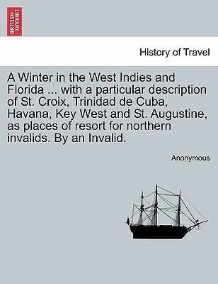 A Winter in the West Indies and Florida ... with a Particular Description of St. Croix, Trinidad de Cuba, Havana, Key West and St. Augustine, as Places of Resort for Northern Invalids. by an Invalid.