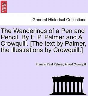 The Wanderings of a Pen and Pencil. by F. P. Palmer and A. Crowquill. [The Text by Palmer, the Illustrations by Crowquill.]