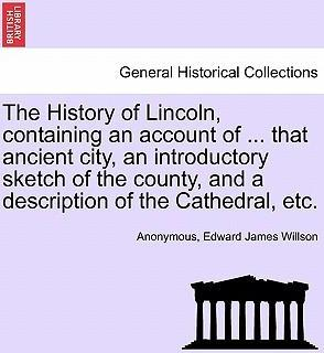 The History of Lincoln, Containing an Account of ... That Ancient City, an Introductory Sketch of the County, and a Description of the Cathedral, Etc.
