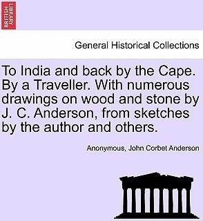To India and Back by the Cape. by a Traveller. with Numerous Drawings on Wood and Stone by J. C. Anderson, from Sketches by the Author and Others.