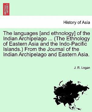 The Languages [And Ethnology] of the Indian Archipelago ... (the Ethnology of Eastern Asia and the Indo-Pacific Islands.) from the Journal of the Indian Archipelago and Eastern Asia.
