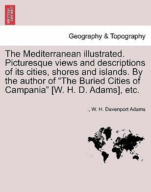 "The Mediterranean Illustrated. Picturesque Views and Descriptions of Its Cities, Shores and Islands. by the Author of ""The Buried Cities of Campania"" [W. H. D. Adams], Etc."