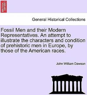 Fossil Men and Their Modern Representatives. an Attempt to Illustrate the Characters and Condition of Prehistoric Men in Europe, by Those of the American Races.