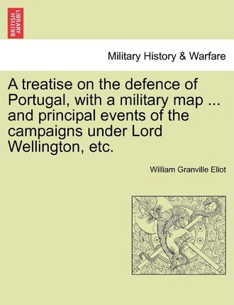 A Treatise on the Defence of Portugal, with a Military Map ... and Principal Events of the Campaigns Under Lord Wellington, Etc.
