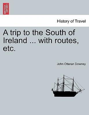 A Trip to the South of Ireland ... with Routes, Etc.