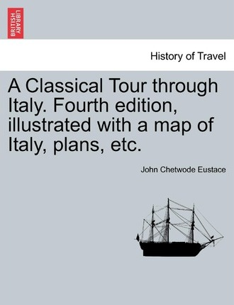 A Classical Tour Through Italy. Fourth Edition, Illustrated with a Map of Italy, Plans, Etc.